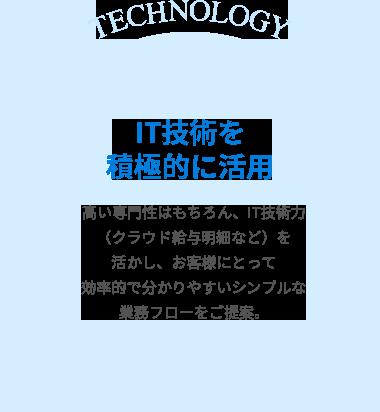 IT技術を積極的に活用 高い専門性はもちろん、IT技術力(クラウド給与明細など)を活かし、お客様にとって効率的で分かりやすいシンプルな業務フローをご提案。